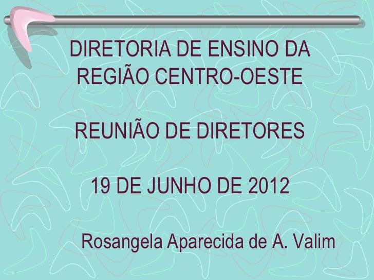 DIRETORIA DE ENSINO DA REGIÃO CENTRO-OESTEREUNIÃO DE DIRETORES  19 DE JUNHO DE 2012 Rosangela Aparecida de A. Valim