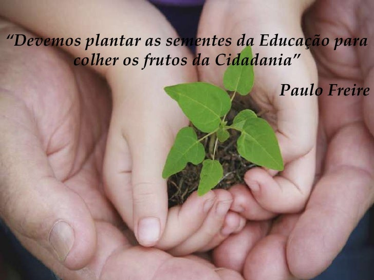 """""""Devemos plantar as sementes da Educação para       colher os frutos da Cidadania""""                                 Paulo F..."""