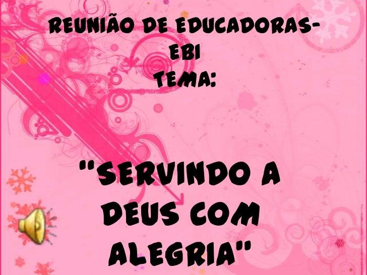 """REUNIÃO DE EDUCADORAS-          EBI         TEMA:  """"SERVINDO A   DEUS COM    ALEGRIA"""""""