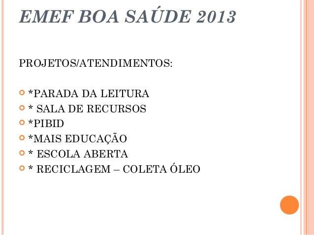 EMEF BOA SAÚDE 2013 PROJETOS/ATENDIMENTOS: *PARADA DA LEITURA  * SALA DE RECURSOS  *PIBID  *MAIS EDUCAÇÃO  * ESCOLA AB...