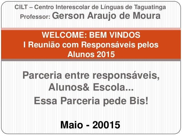 Parceria entre responsáveis, Alunos& Escola... Essa Parceria pede Bis! WELCOME: BEM VINDOS I Reunião com Responsáveis pelo...