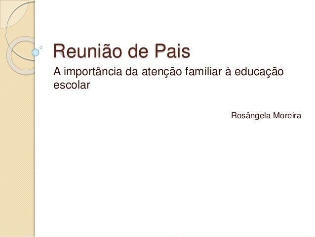 Reunião de Pais A importância da atenção familiar à educação escolar Rosângela Moreira