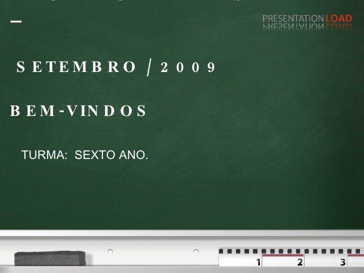 REUNIAO DE PAIS –  SETEMBRO / 2009 BEM-VINDOS TURMA:  SEXTO ANO.