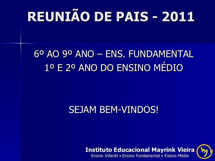 REUNIÃO DE PAIS - 2011 <ul><li>6º AO 9º ANO – ENS. FUNDAMENTAL </li></ul><ul><li>1º E 2º ANO DO ENSINO MÉDIO </li></ul><ul...
