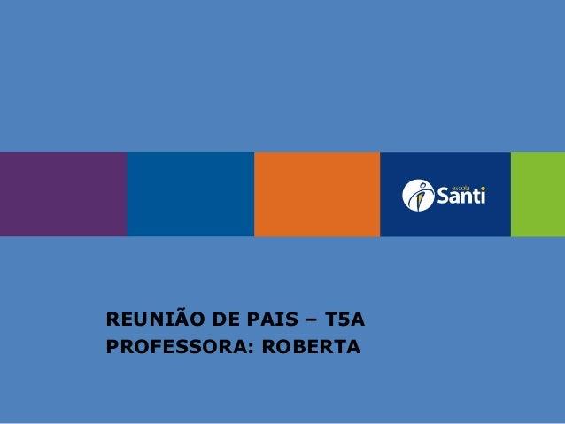 REUNIÃO DE PAIS – T5A PROFESSORA: ROBERTA