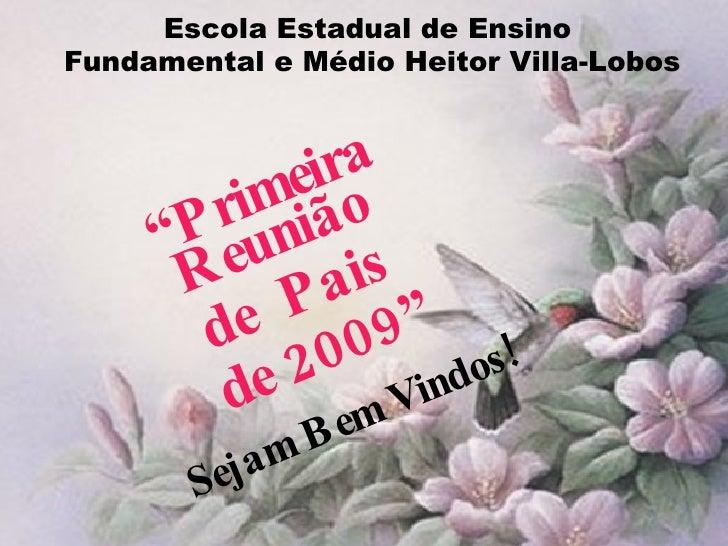 """Escola Estadual de Ensino  Fundamental e Médio Heitor Villa-Lobos """" Primeira Reunião  de  Pais  de 2009"""" Sejam Bem Vindos!"""
