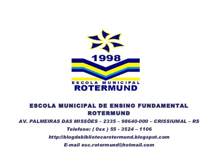 ESCOLA MUNICIPAL DE ENSINO FUNDAMENTAL ROTERMUND AV. PALMEIRAS DAS MISSÕES – 2335 – 98640-000 – CRISSIUMAL – RS Telefone: ...