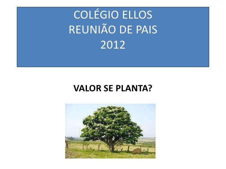 COLÉGIO ELLOSREUNIÃO DE PAIS     2012VALOR SE PLANTA?