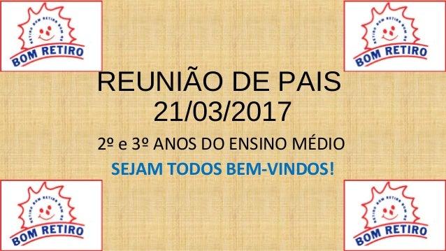 REUNIÃO DE PAIS 21/03/2017 2º e 3º ANOS DO ENSINO MÉDIO SEJAM TODOS BEM-VINDOS!