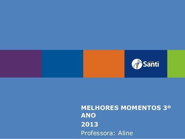 MELHORES MOMENTOS 3º ANO 2013 Professora: Aline