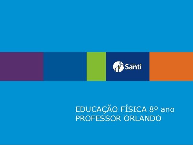 EDUCAÇÃO FÍSICA 8º ano PROFESSOR ORLANDO