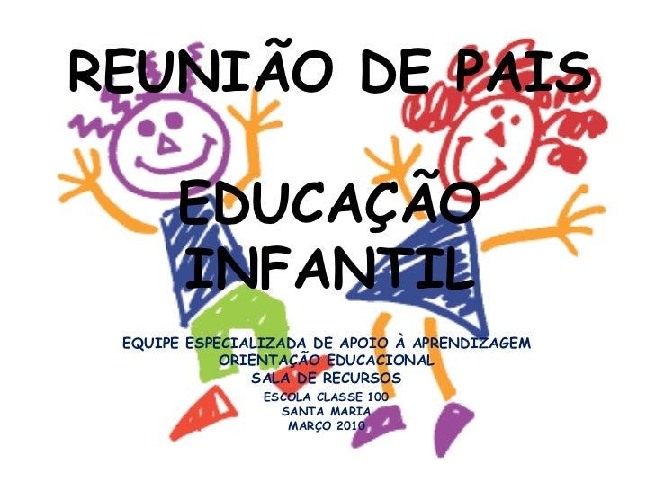 REUNIÃO DE PAIS  EDUCAÇÃO INFANTIL EQUIPE ESPECIALIZADA DE APOIO À APRENDIZAGEM ORIENTAÇÃO EDUCACIONAL SALA DE RECURSOS ES...