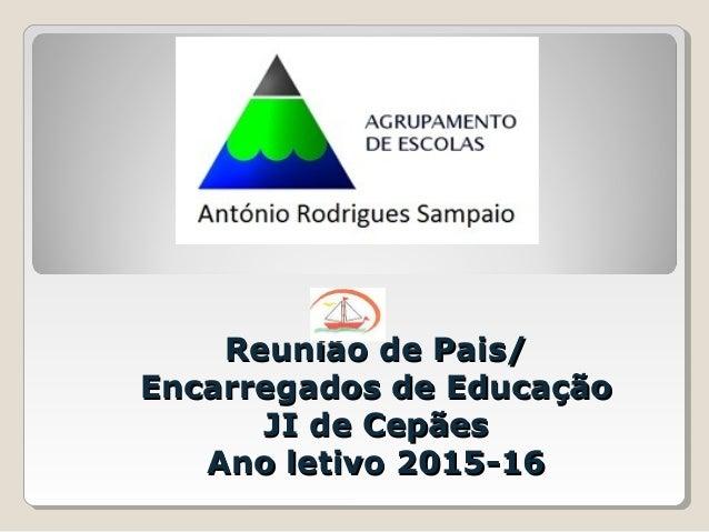 Reunião de Pais/Reunião de Pais/ Encarregados de EducaçãoEncarregados de Educação JI de CepãesJI de Cepães Ano letivo 2015...