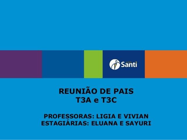 REUNIÃO DE PAIS T3A e T3C PROFESSORAS: LIGIA E VIVIAN ESTAGIÁRIAS: ELUANA E SAYURI