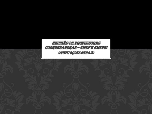 Orientações gerais: REUNIÃO DE PROFESSORAS COORDENADORAS – EMEF E EMEFEI