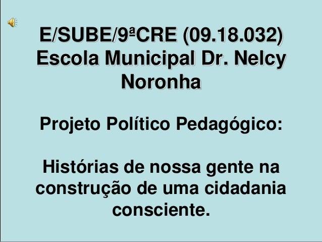 E/SUBE/9ªCRE (09.18.032)Escola Municipal Dr. NelcyNoronhaProjeto Político Pedagógico:Histórias de nossa gente naconstrução...