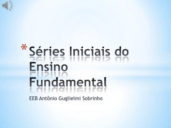 EEB Antônio Guglielmi Sobrinho<br />Séries Iniciais do Ensino Fundamental<br />