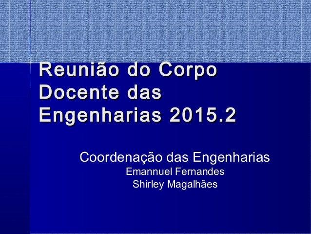 Reunião do CorpoReunião do Corpo Docente dasDocente das Engenharias 2015.2Engenharias 2015.2 Coordenação das Engenharias E...