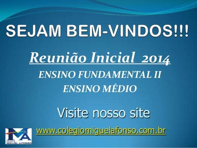 Reunião Inicial 2014 ENSINO FUNDAMENTAL II ENSINO MÉDIO  Visite nosso site www.colegiomiguelafonso.com.br