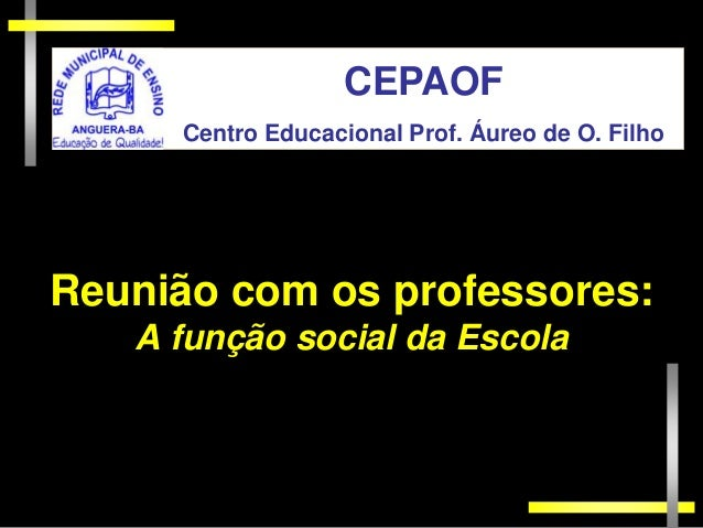 CEPAOF     Centro Educacional Prof. Áureo de O. FilhoReunião com os professores:   A função social da Escola