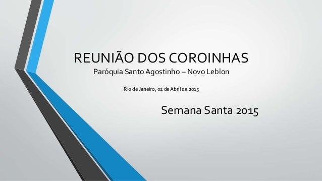 REUNIÃO DOS COROINHAS Paróquia Santo Agostinho – Novo Leblon Rio de Janeiro, 02 de Abril de 2015 Semana Santa 2015