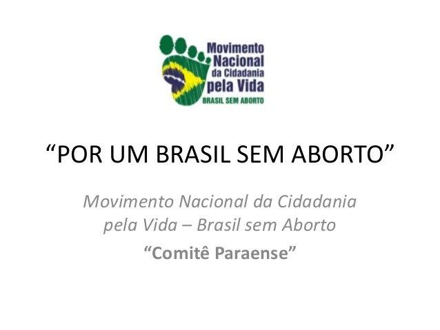 """""""POR UM BRASIL SEM ABORTO""""  Movimento Nacional da Cidadania   pela Vida – Brasil sem Aborto        """"Comitê Paraense"""""""