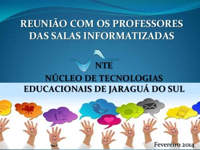 REUNIÃO COM OS PROFESSORES DAS SALAS INFORMATIZADAS NTE NÚCLEO DE TECNOLOGIAS EDUCACIONAIS DE JARAGUÁ DO SUL  Fevereiro 20...