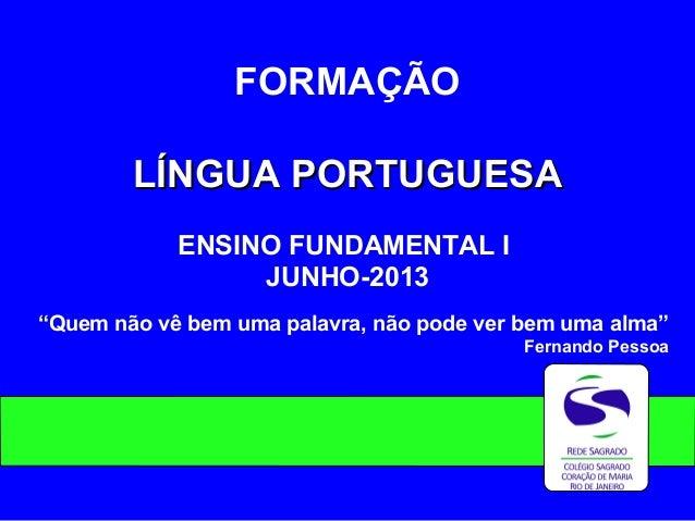 """FORMAÇÃO LÍNGUA PORTUGUESALÍNGUA PORTUGUESA ENSINO FUNDAMENTAL I JUNHO-2013 """"Quem não vê bem uma palavra, não pode ver bem..."""