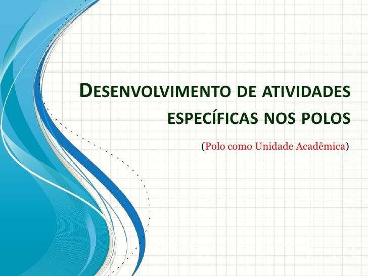 DESENVOLVIMENTO DE ATIVIDADES         ESPECÍFICAS NOS POLOS             (Polo como Unidade Acadêmica)