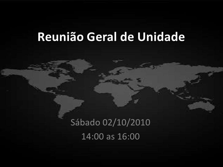 Reunião Geral de Unidade          Sábado 02/10/2010        14:00 as 16:00