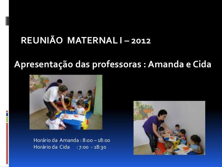 REUNIÃO MATERNAL I – 2012Apresentação das professoras : Amanda e Cida    Horário da Amanda : 8:00 – 18:00    Horário da Ci...