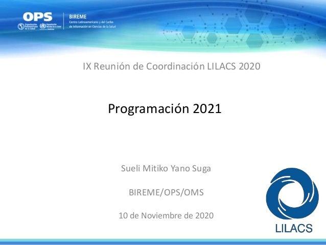 Programación 2021 Sueli Mitiko Yano Suga BIREME/OPS/OMS 10 de Noviembre de 2020 IX Reunión de Coordinación LILACS 2020