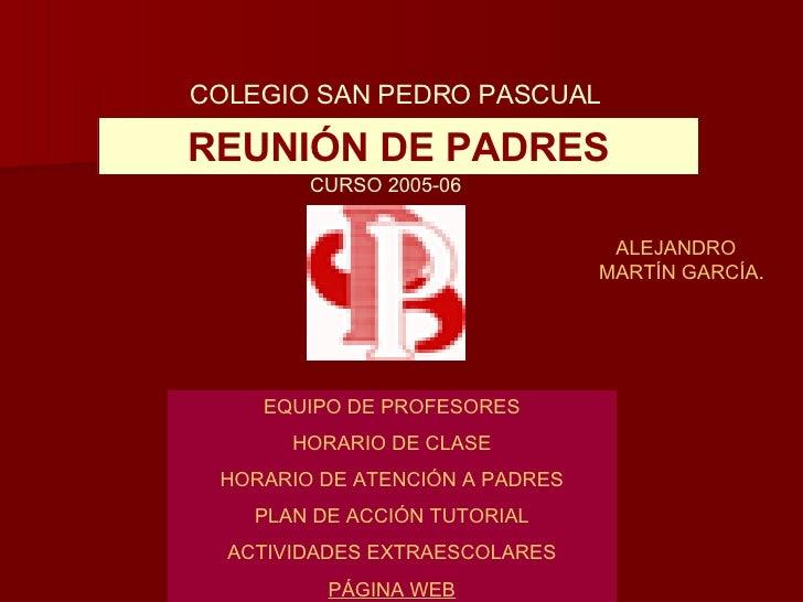 REUNIÓN DE PADRES COLEGIO SAN PEDRO PASCUAL CURSO 2005-06 EQUIPO DE PROFESORES HORARIO DE CLASE HORARIO DE ATENCIÓN A PADR...