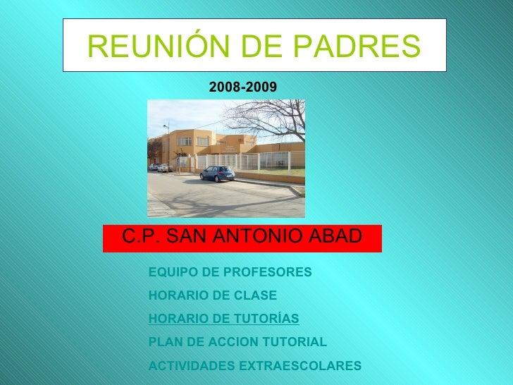 REUNIÓN DE PADRES C.P. SAN ANTONIO ABAD 2008-2009 EQUIPO DE PROFESORES HORARIO DE CLASE HORARIO DE TUTORÍAS PLAN DE ACCION...
