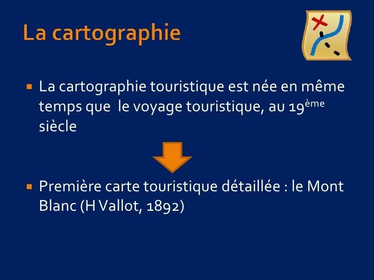 La cartographie <br />La cartographie touristique est née en même temps que  le voyage touristique, au 19ème siècle<br />P...