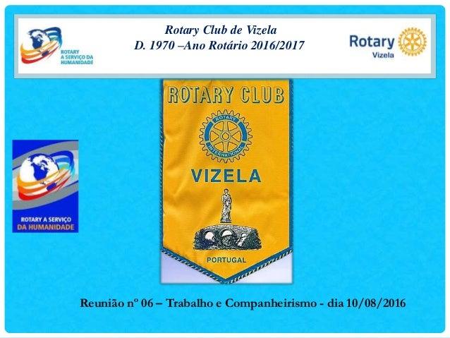 Rotary Club de Vizela D. 1970 –Ano Rotário 2016/2017 Reunião nº 06 – Trabalho e Companheirismo - dia 10/08/2016