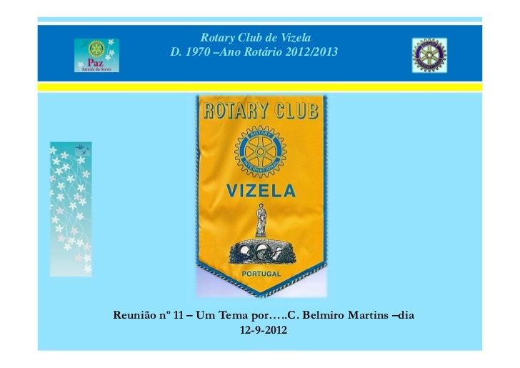 Rotary Club de Vizela          D. 1970 –Ano Rotário 2012/2013Reunião nº 11 – Um Tema por…..C. Belmiro Martins –dia        ...
