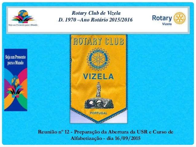 Rotary Club de Vizela D. 1970 –Ano Rotário 2015/2016 Reunião nº 12 - Preparação da Abertura da USR e Curso de Alfabetizaçã...
