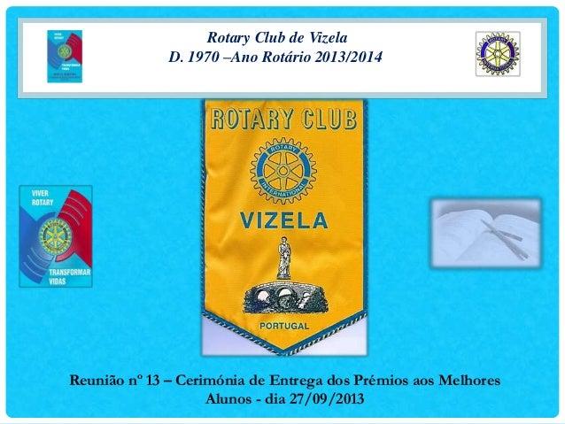 Rotary Club de Vizela D. 1970 –Ano Rotário 2013/2014 Reunião nº 13 – Cerimónia de Entrega dos Prémios aos Melhores Alunos ...