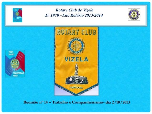 Rotary Club de Vizela D. 1970 –Ano Rotário 2013/2014  Reunião nº 14 – Trabalho e Companheirismo- dia 2/10/2013