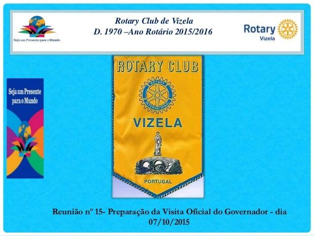 Rotary Club de Vizela D. 1970 –Ano Rotário 2015/2016 Reunião nº 15- Preparação da Visita Oficial do Governador - dia 07/10...