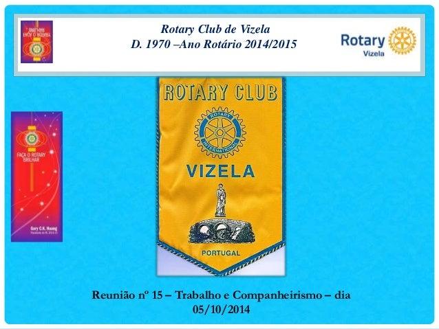 Rotary Club de Vizela  D. 1970 –Ano Rotário 2014/2015  Reunião nº 15 – Trabalho e Companheirismo – dia  05/10/2014