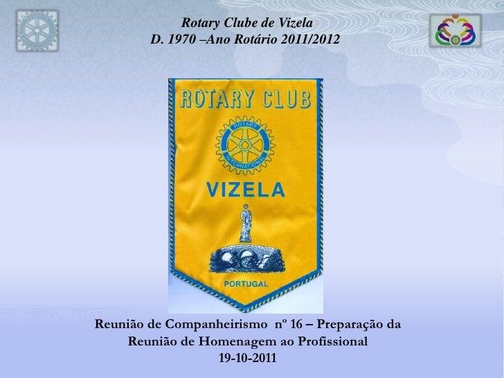 Rotary Clube de Vizela        D. 1970 –Ano Rotário 2011/2012Reunião de Companheirismo nº 16 – Preparação da    Reunião de ...