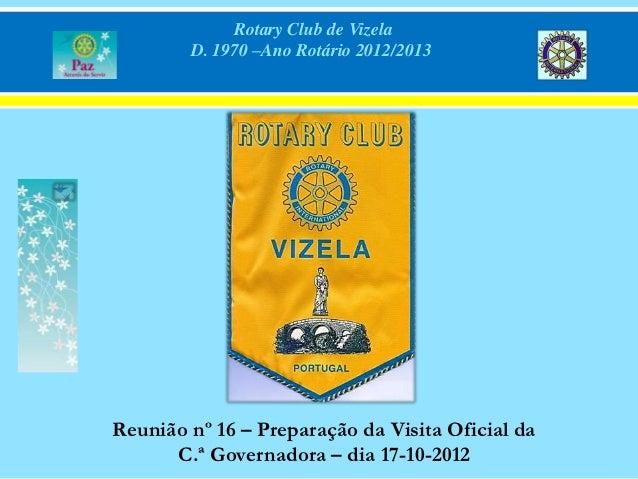 Rotary Club de Vizela        D. 1970 –Ano Rotário 2012/2013Reunião nº 16 – Preparação da Visita Oficial da      C.ª Govern...
