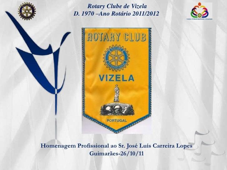 Rotary Clube de Vizela           D. 1970 –Ano Rotário 2011/2012Homenagem Profissional ao Sr. José Luís Carreira Lopes     ...