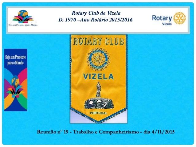 Rotary Club de Vizela D. 1970 –Ano Rotário 2015/2016 Reunião nº 19 - Trabalho e Companheirismo - dia 4/11/2015