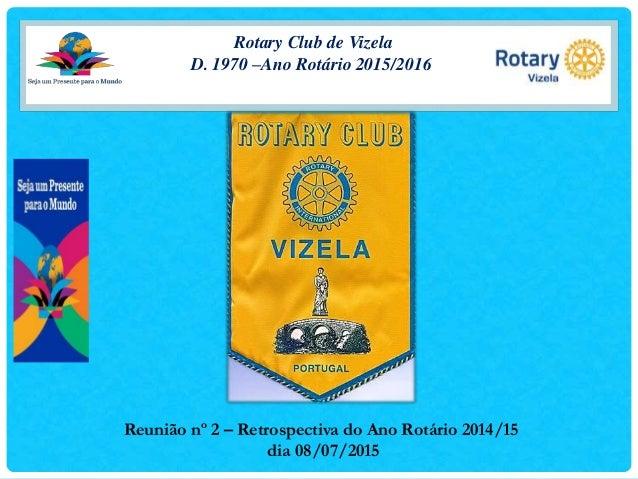 Rotary Club de Vizela D. 1970 –Ano Rotário 2015/2016 Reunião nº 2 – Retrospectiva do Ano Rotário 2014/15 dia 08/07/2015
