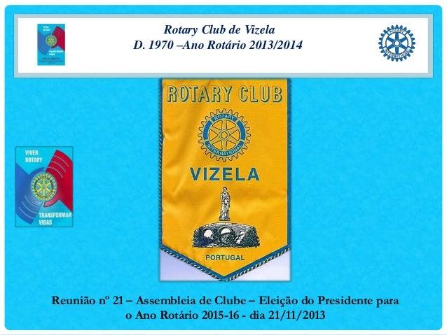 Rotary Club de Vizela D. 1970 –Ano Rotário 2013/2014  Reunião nº 21 – Assembleia de Clube – Eleição do Presidente para o A...