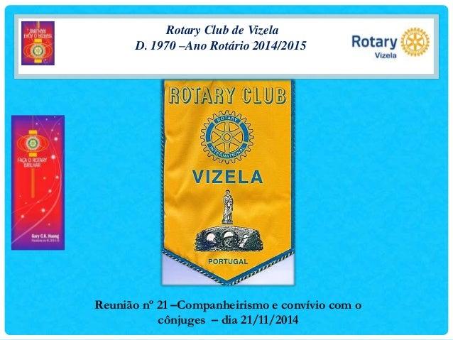Rotary Club de Vizela  D. 1970 –Ano Rotário 2014/2015  Reunião nº 21 –Companheirismo e convívio com o  cônjuges – dia 21/1...