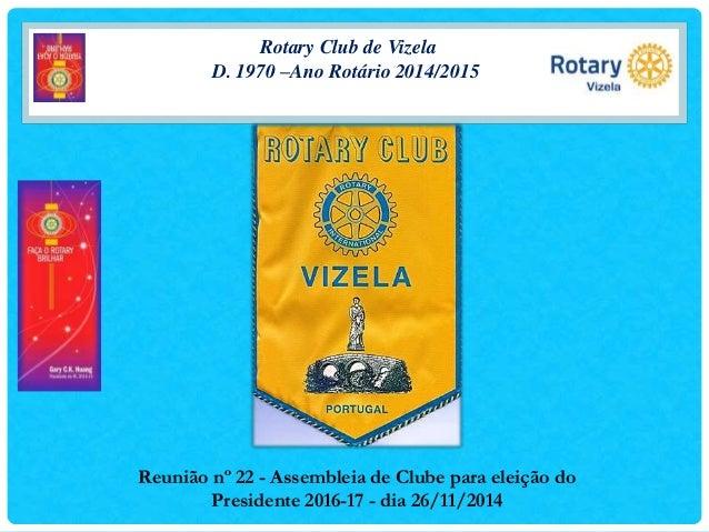 Rotary Club de Vizela  D. 1970 –Ano Rotário 2014/2015  Reunião nº 22 - Assembleia de Clube para eleição do  Presidente 201...